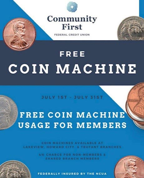Community First - Federal Credit Union - Free Coin Machine - July 1st - July 31st - Free Coin Machine Usage for Members - Coin Machines Available at Lakeview, Howard City & Trufant Branches - 4% charge for non-members & shared branch members - Federally Insureed by NCUA