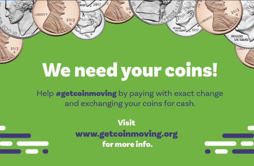 We need your coins! Help #getcoinmoving by paying with exact change and exchanging your coins for cash. Visit www.getcoinmoving.org for more info.