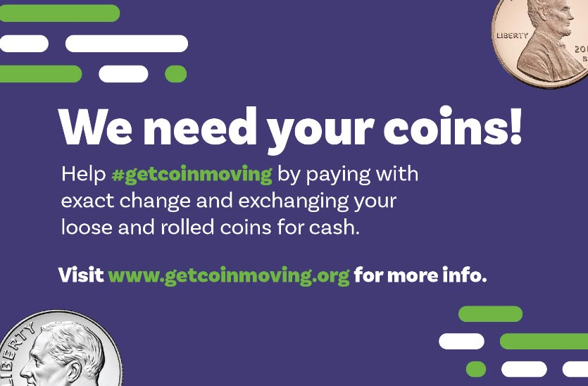 We need your coins! Help #getcoinmoving by paying with exact change and exchanging your loose and rolled coins for cash. Visit www.getcoinmoving.org for more info.